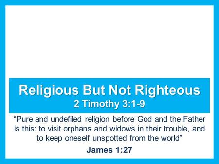"Religious But Not Righteous 2 Timothy 3:1-9 ""Pure and undefiled religion before God and the Father is this: to visit orphans and widows in their trouble,"