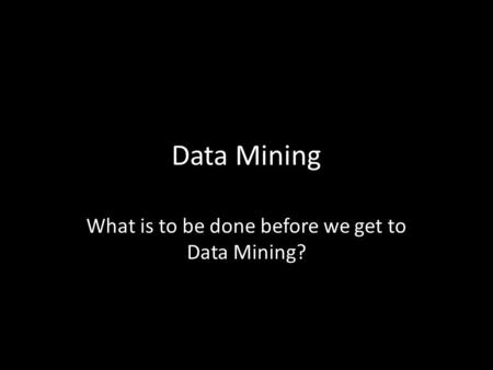 Data Mining What is to be done before we get to Data Mining?