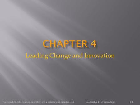 Leading Change and Innovation 4-1Copyright© 2013 Pearson Education Inc. publishing as Prentice Hall Leadership In Organizations.