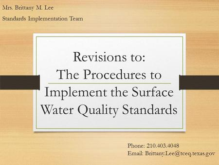 Revisions to: The Procedures to Implement the Surface Water Quality Standards Mrs. Brittany M. Lee Standards Implementation Team Phone: 210.403.4048 Email: