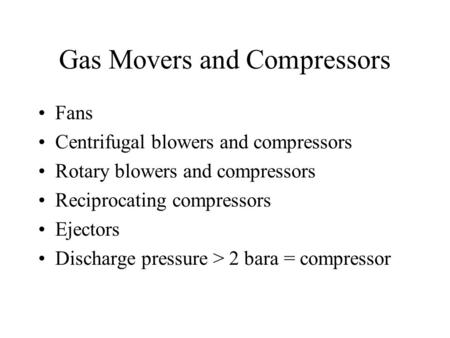 Gas Movers and Compressors Fans Centrifugal blowers and compressors Rotary blowers and compressors Reciprocating compressors Ejectors Discharge pressure.