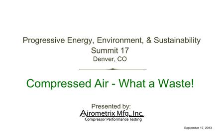 Progressive Energy, Environment, & Sustainability Summit 17 Denver, CO Compressed Air - What a Waste! Presented by: September 17, 2013.
