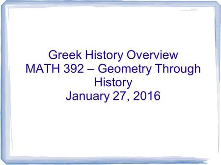Greek History Overview MATH 392 – Geometry Through History January 27, 2016.
