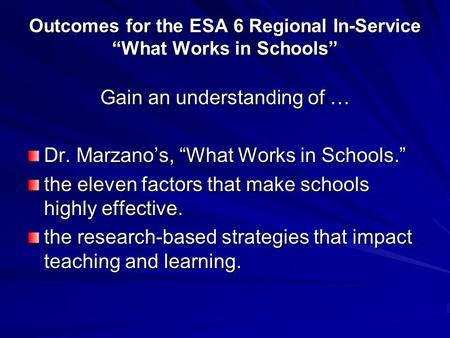"Outcomes for the ESA 6 Regional In-Service ""What Works in Schools"" Gain an understanding of … Dr. Marzano's, ""What Works in Schools."" the eleven factors."