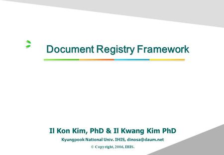 Document Registry Framework Il Kon Kim, PhD & Il Kwang Kim PhD Kyungpook National Univ. IHIS, © Copyright, 2006, IHIS. Total Health Care.