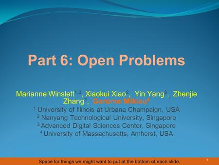 Space for things we might want to put at the bottom of each slide. Part 6: Open Problems 1 Marianne Winslett 1,3, Xiaokui Xiao 2, Yin Yang 3, Zhenjie Zhang.