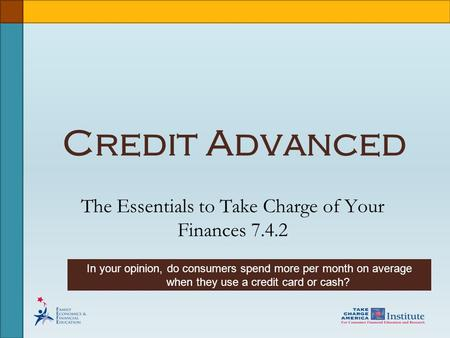Credit Advanced The Essentials to Take Charge of Your Finances 7.4.2 In your opinion, do consumers spend more per month on average when they use a credit.