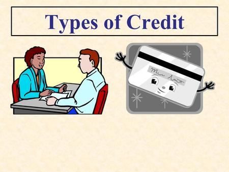 Types of Credit. Loans Borrowing a specific amount for a certain period of time.