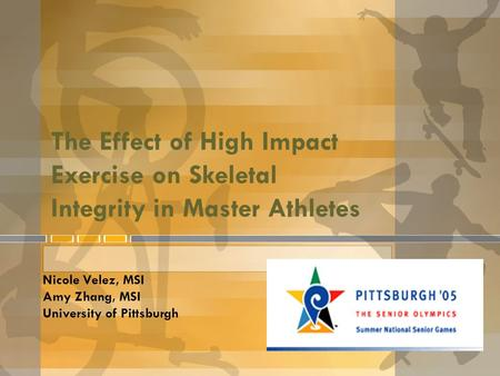 The Effect of High Impact Exercise on Skeletal Integrity in Master Athletes Nicole Velez, MSI Amy Zhang, MSI University of Pittsburgh.