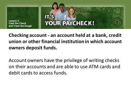 Checking account - an account held at a bank, credit union or other financial institution in which account owners deposit funds. Account owners have the.