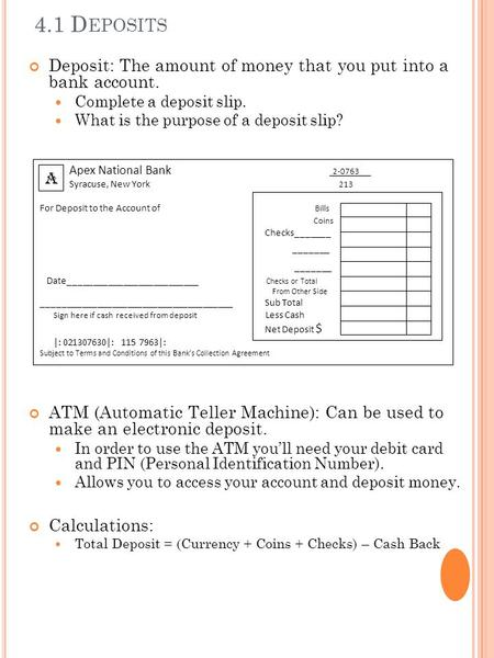 4.1 D EPOSITS Deposit: The amount of money that you put into a bank account. Complete a deposit slip. What is the purpose of a deposit slip? ATM (Automatic.