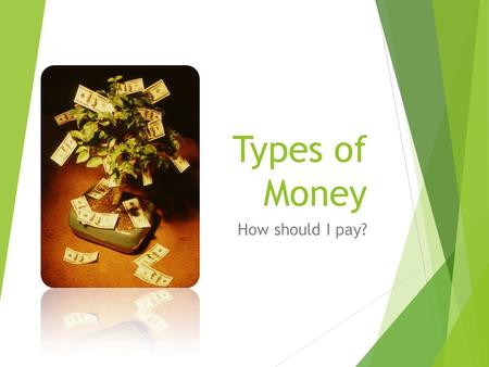 Types of Money How should I pay?. Types of money I listed these in the order I think you are most likely to encounter them.  Cash  Check  Debit card.