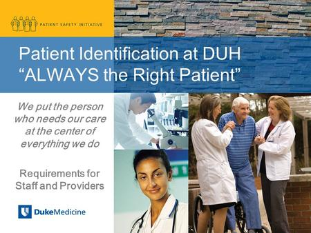 "Patient Identification at DUH ""ALWAYS the Right Patient"" We put the person who needs our care at the center of everything we do Requirements for Staff."
