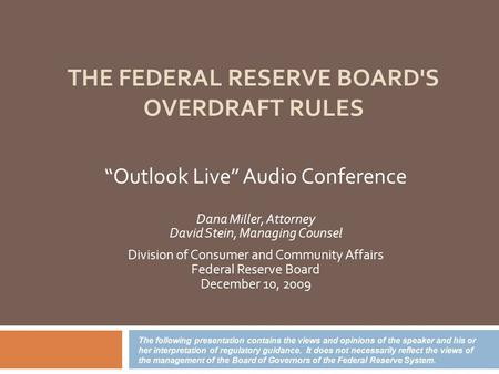 "THE FEDERAL RESERVE BOARD'S OVERDRAFT RULES ""Outlook Live"" Audio Conference Dana Miller, Attorney David Stein, Managing Counsel Division of Consumer and."