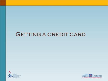 Getting a credit card. © Family Economics & Financial Education –Updated April 2009– Credit Unit – Understanding a Credit Card Funded by a grant from.