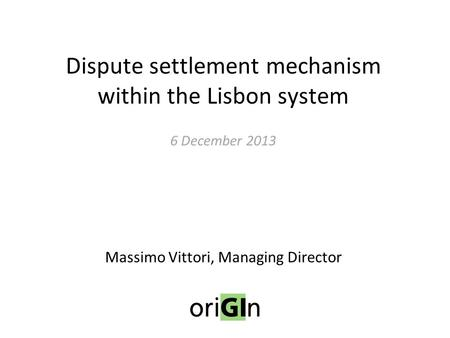 Dispute settlement mechanism within the Lisbon system 6 December 2013 Massimo Vittori, Managing Director.