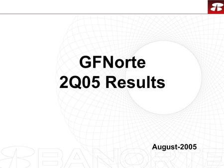 1 GFNorte 2Q05 Results August-2005. 2 Contents 1.2Q05 Results GFNorte Recovery Bank Long Term Savings Sector 2.Snapshot of New Products 3.Economic Environment.