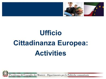 Ufficio Cittadinanza Europea: Activities. Ufficio Cittadinanza Europea The mission of the Ufficio Cittadinanza Europea is:  To communicate Europe to.