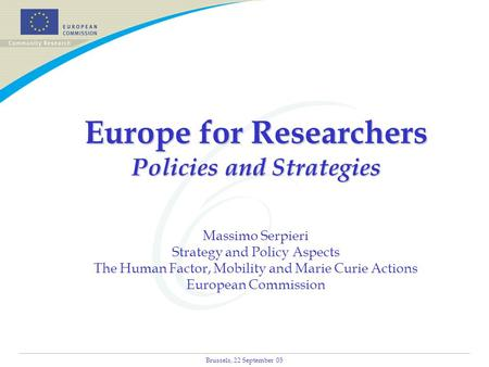 Brussels, 22 September 05 Europe for Researchers Policies and Strategies Europe for Researchers Policies and Strategies Massimo Serpieri Strategy and Policy.