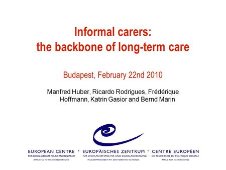 Informal carers: the backbone of long-term care Budapest, February 22nd 2010 Manfred Huber, Ricardo Rodrigues, Frédérique Hoffmann, Katrin Gasior and Bernd.