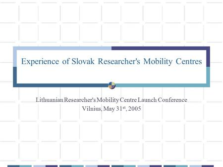 Experience of Slovak Researcher's Mobility Centres Lithuanian Researcher's Mobility Centre Launch Conference Vilnius, May 31 st, 2005.