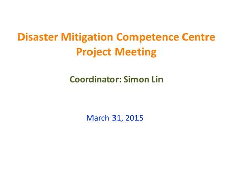 Disaster Mitigation Competence Centre Project Meeting Coordinator: Simon Lin March 31, 2015.