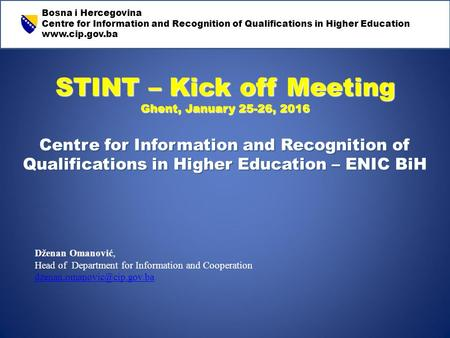 STINT – Kick off Meeting Ghent, January 25-26, 2016 Centre for Information and Recognition of Qualifications in Higher Education – ENIC BiH Dženan Omanović,