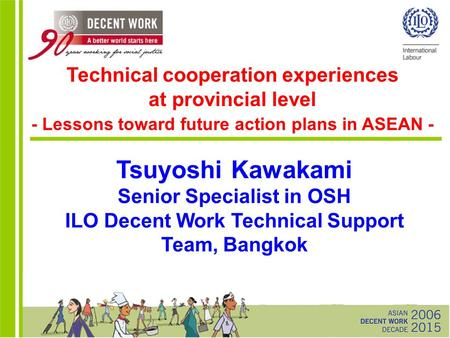 Tsuyoshi Kawakami Senior Specialist in OSH ILO Decent Work Technical Support Team, Bangkok Technical cooperation experiences at provincial level - Lessons.