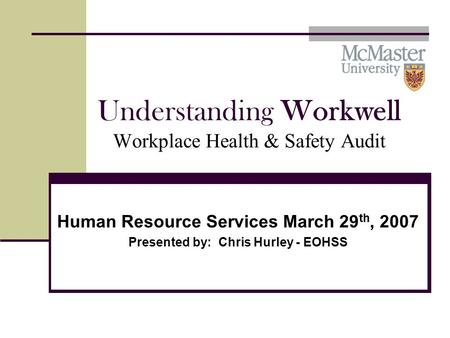 Understanding Workwell Workplace Health & Safety Audit Human Resource Services March 29 th, 2007 Presented by: Chris Hurley - EOHSS.
