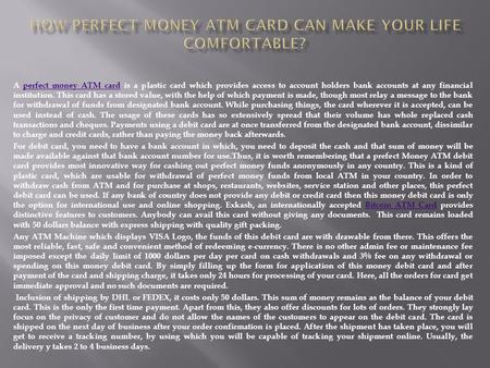 A perfect money ATM card is a plastic card which provides access to account holders bank accounts at any financial institution. This card has a stored.