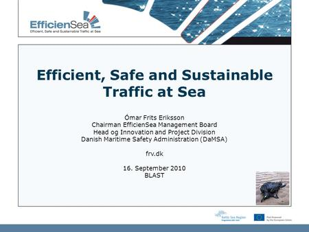 Efficient, Safe and Sustainable Traffic at Sea Ómar Frits Eriksson Chairman EfficienSea Management Board Head og Innovation and Project Division Danish.