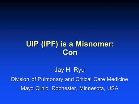 UIP (IPF) is a Misnomer: Con Jay H. Ryu Division of Pulmonary and Critical Care Medicine Mayo Clinic, Rochester, Minnesota, USA.