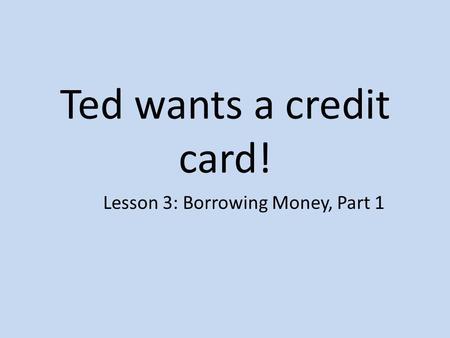Ted wants a credit card! Lesson 3: Borrowing Money, Part 1.