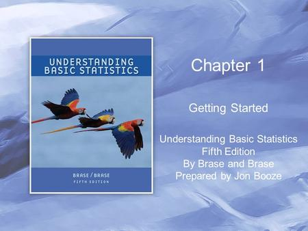 Chapter 1 Getting Started Understanding Basic Statistics Fifth Edition By Brase and Brase Prepared by Jon Booze.