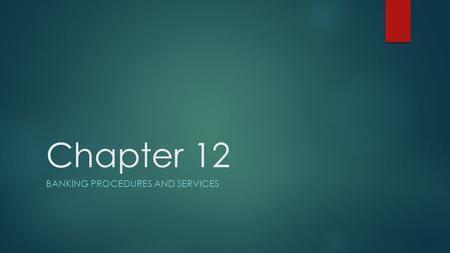 Chapter 12 BANKING PROCEDURES AND SERVICES. Learning Objectives  Explain the difference between different types of financial institutions  Learn the.