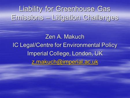 Liability for Greenhouse Gas Emissions – Litigation Challenges Zen A. Makuch IC Legal/Centre for Environmental Policy Imperial College, London, UK