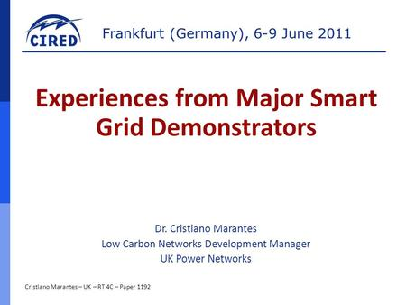 Frankfurt (Germany), 6-9 June 2011 Cristiano Marantes – UK – RT 4C – Paper 1192 Experiences from Major Smart Grid Demonstrators Dr. Cristiano Marantes.