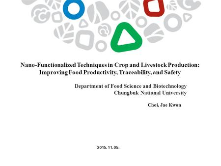 Nano-Functionalized Techniques in Crop and Livestock Production: Improving Food Productivity, Traceability, and Safety 2015. 11. 05. Choi, Jae Kwon Department.