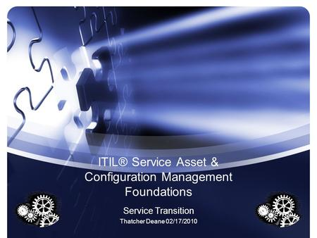 ITIL® Service Asset & Configuration Management Foundations Service Transition Thatcher Deane 02/17/2010.