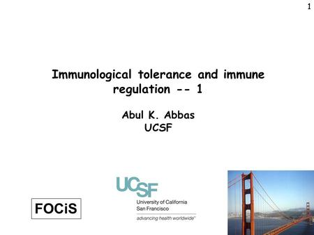 1 1 Immunological tolerance and immune regulation -- 1 Abul K. Abbas UCSF FOCiS.