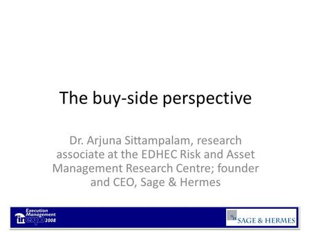 The buy-side perspective Dr. Arjuna Sittampalam, research associate at the EDHEC Risk and Asset Management Research Centre; founder and CEO, Sage & Hermes.