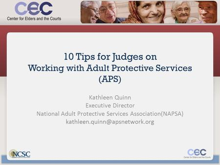 10 Tips for Judges on Working with Adult Protective Services (APS) Kathleen Quinn Executive Director National Adult Protective Services Association(NAPSA)