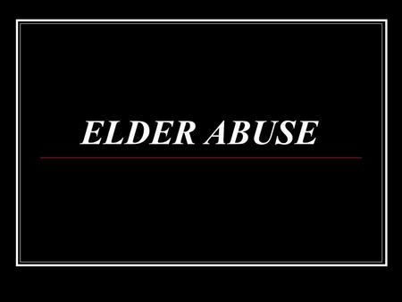 ELDER ABUSE. Categories of Elder Abuse Domestic Elder Abuse Institutional Elder Abuse Self-neglect or Self- abuse.