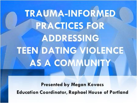 TRAUMA-INFORMED PRACTICES FOR ADDRESSING TEEN DATING VIOLENCE AS A COMMUNITY Presented by Megan Kovacs Education Coordinator, Raphael House of Portland.