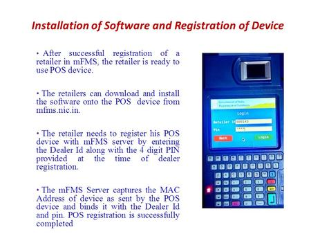 Installation of Software and Registration of Device After successful registration of a retailer in mFMS, the retailer is ready to use POS device. The retailers.