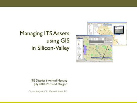 Managing ITS Assets using GIS in Silicon-Valley City of San Jose, CA Kenneth Salvail, P.E. ITE District 6 Annual Meeting July 2007, Portland Oregon.