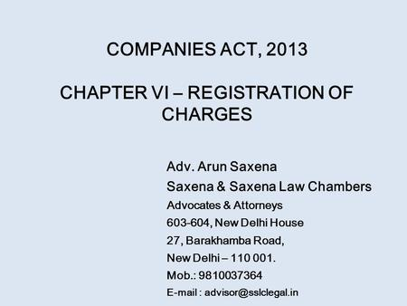 COMPANIES ACT, 2013 CHAPTER VI – REGISTRATION OF CHARGES Adv. Arun Saxena Saxena & Saxena Law Chambers Advocates & Attorneys 603-604, New Delhi House 27,