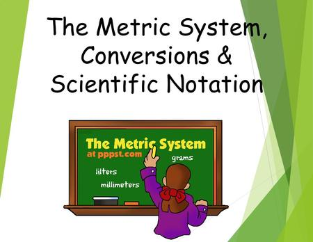 The Metric System, Conversions & Scientific Notation.