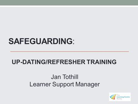 SAFEGUARDING: UP-DATING/REFRESHER TRAINING Jan Tothill Learner Support Manager.