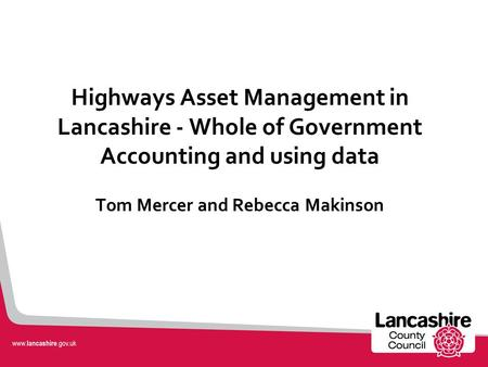 Highways Asset Management in Lancashire - Whole of Government Accounting and using data Tom Mercer and Rebecca Makinson.
